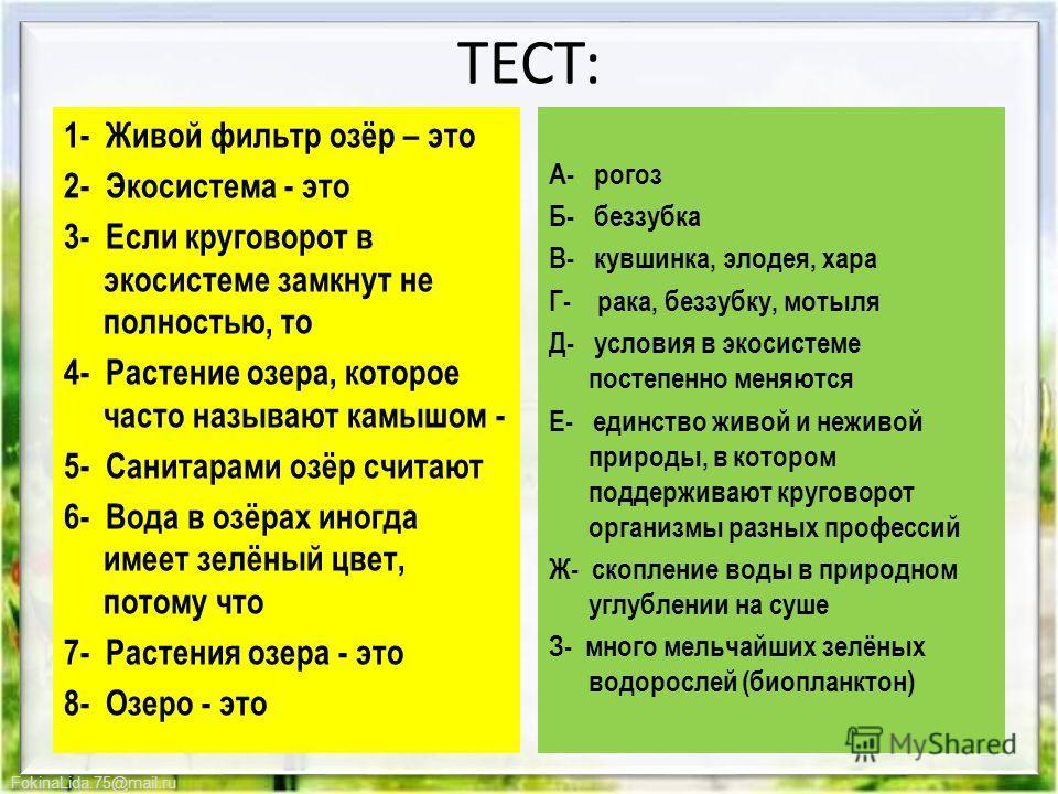 FokinaLida.75@mail.ru ТЕСТ: 1- Живой фильтр озёр – это 2- Экосистема - это 3- Если круговорот в экосистеме замкнут не полностью, то 4- Растение озера, которое часто называют камышом - 5- Санитарами озёр считают 6- Вода в озёрах иногда имеет зелёный ц