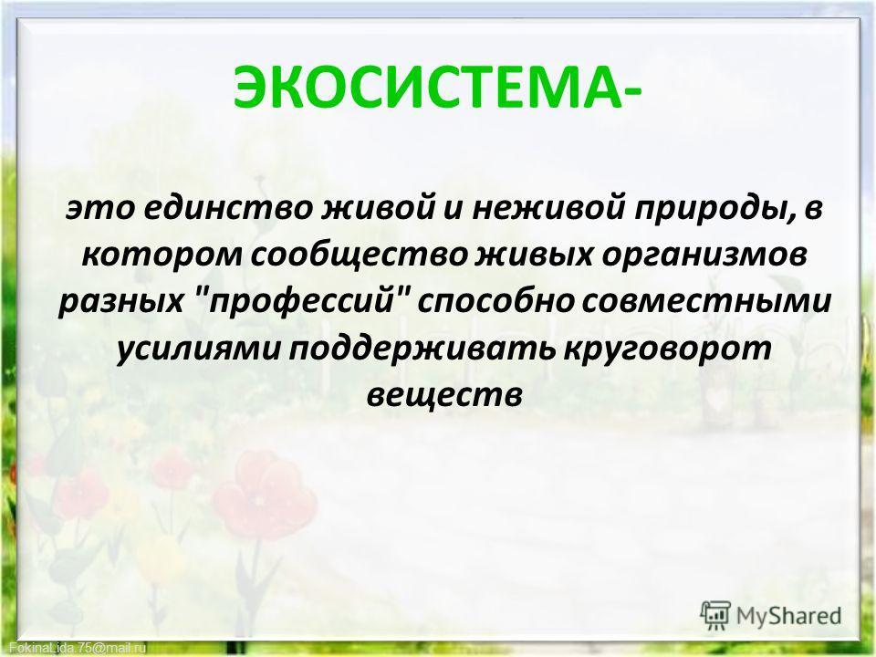 ЭКОСИСТЕМА- это единство живой и неживой природы, в котором сообщество живых организмов разных профессий способно совместными усилиями поддерживать круговорот веществ