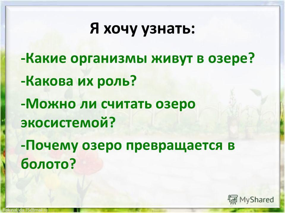 FokinaLida.75@mail.ru Я хочу узнать: -Какие организмы живут в озере? -Какова их роль? -Можно ли считать озеро экосистемой? -Почему озеро превращается в болото?