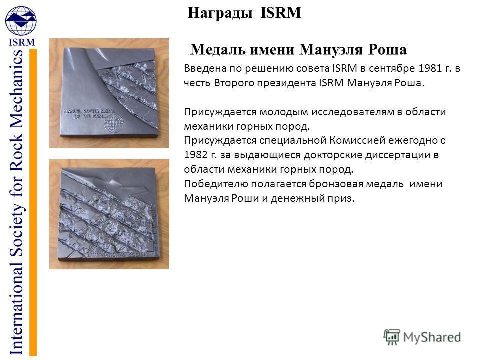Награды ISRM Медаль имени Мануэля Роша Введена по решению совета ISRM в сентябре 1981 г. в честь Второго президента ISRM Мануэля Роша. Присуждается молодым исследователям в области механики горных пород. Присуждается специальной Комиссией ежегодно с