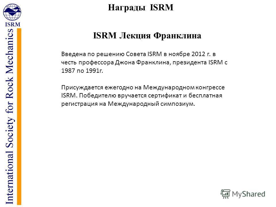 Награды ISRM ISRM Лекция Франклина Введена по решению Совета ISRM в ноябре 2012 г. в честь профессора Джона Франклина, президента ISRM с 1987 по 1991 г. Присуждается ежегодно на Международном конгрессе ISRM. Победителю вручается сертификат и бесплатн
