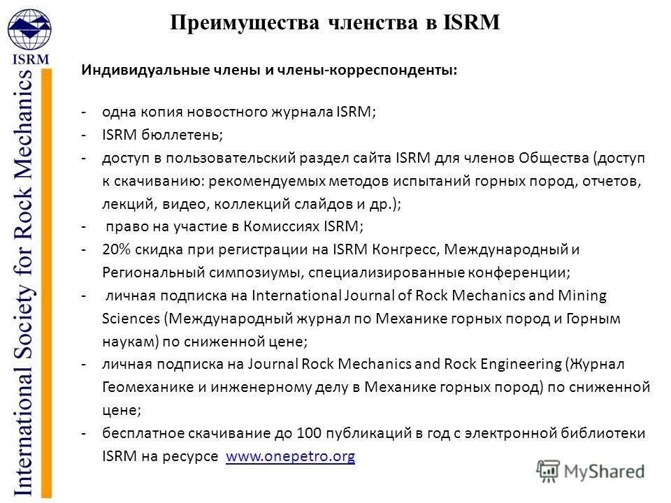 Преимущества членства в ISRM Индивидуальные члены и члены-корреспонденты: -одна копия новостного журнала ISRM; -ISRM бюллетень; -доступ в пользовательский раздел сайта ISRM для членов Общества (доступ к скачиванию: рекомендуемых методов испытаний гор