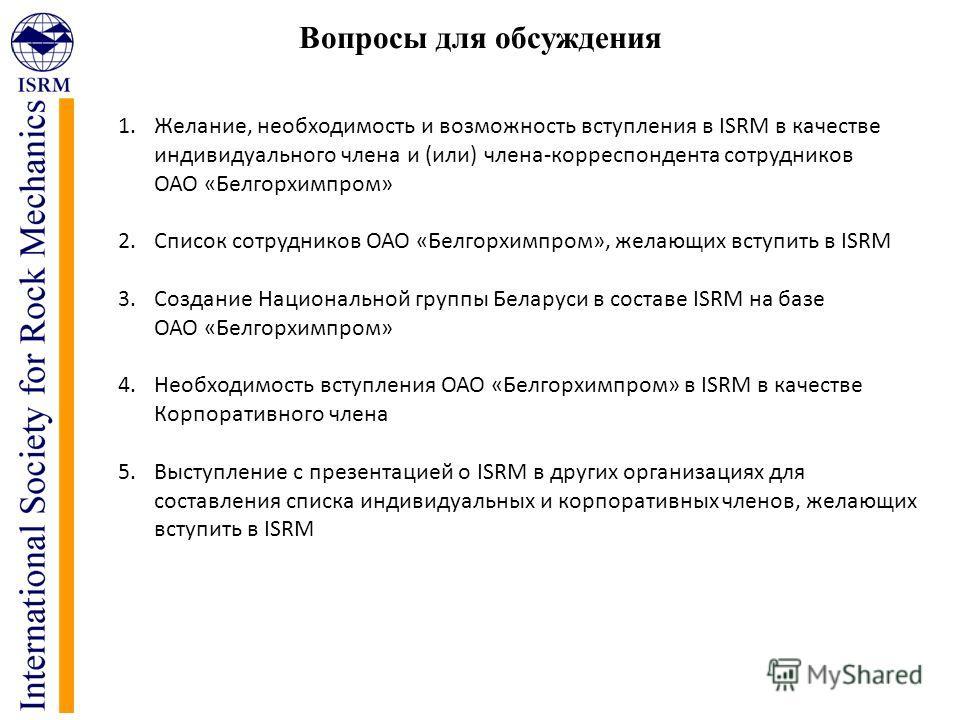 Вопросы для обсуждения 1.Желание, необходимость и возможность вступления в ISRM в качестве индивидуального члена и (или) члена-корреспондента сотрудников ОАО «Белгорхимпром» 2. Список сотрудников ОАО «Белгорхимпром», желающих вступить в ISRM 3. Созда