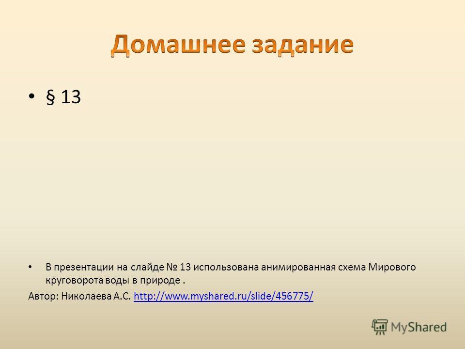 § 13 В презентации на слайде 13 использована анимированная схема Мирового круговорота воды в природе. Автор: Николаева А.С. http://www.myshared.ru/slide/456775/http://www.myshared.ru/slide/456775/