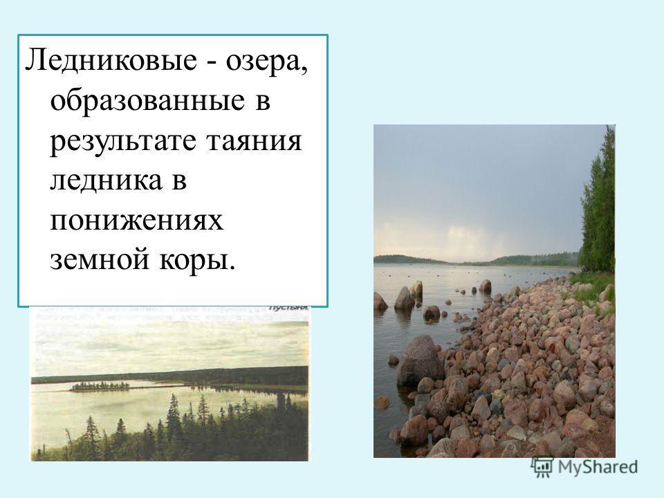 Ледниковые - озера, образованные в результате таяния ледника в понижениях земной коры.