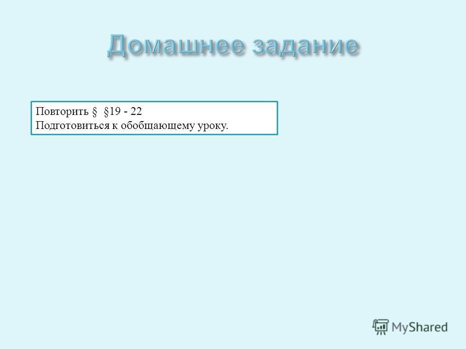 Повторить § §19 - 22 Подготовиться к обобщающему уроку.