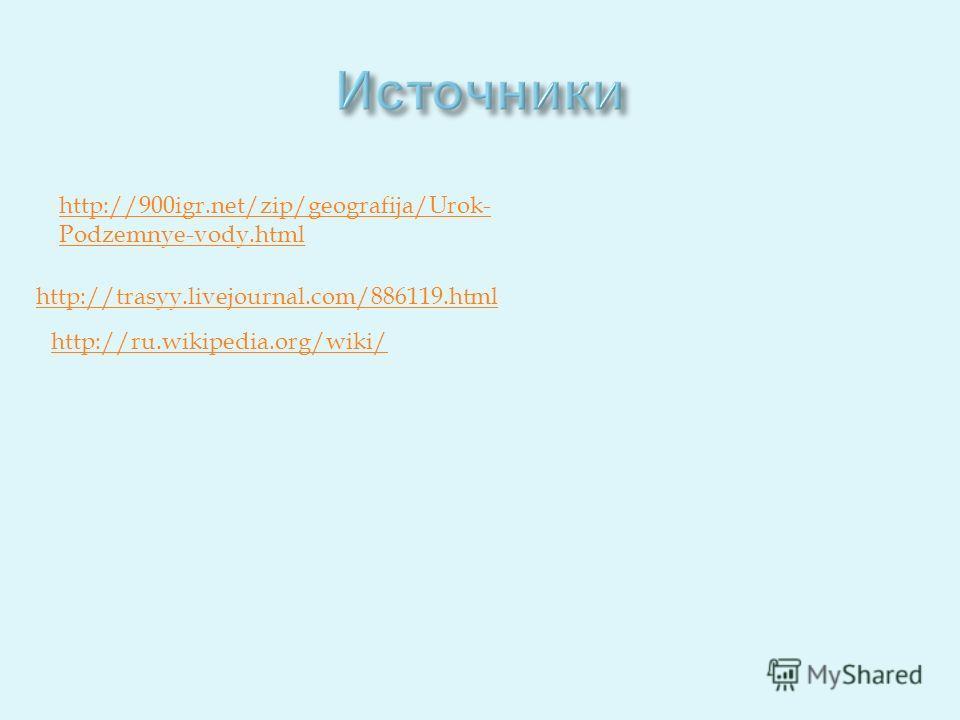 http://trasyy.livejournal.com/886119. html http://900igr.net/zip/geografija/Urok- Podzemnye-vody.html http://ru.wikipedia.org/wiki/