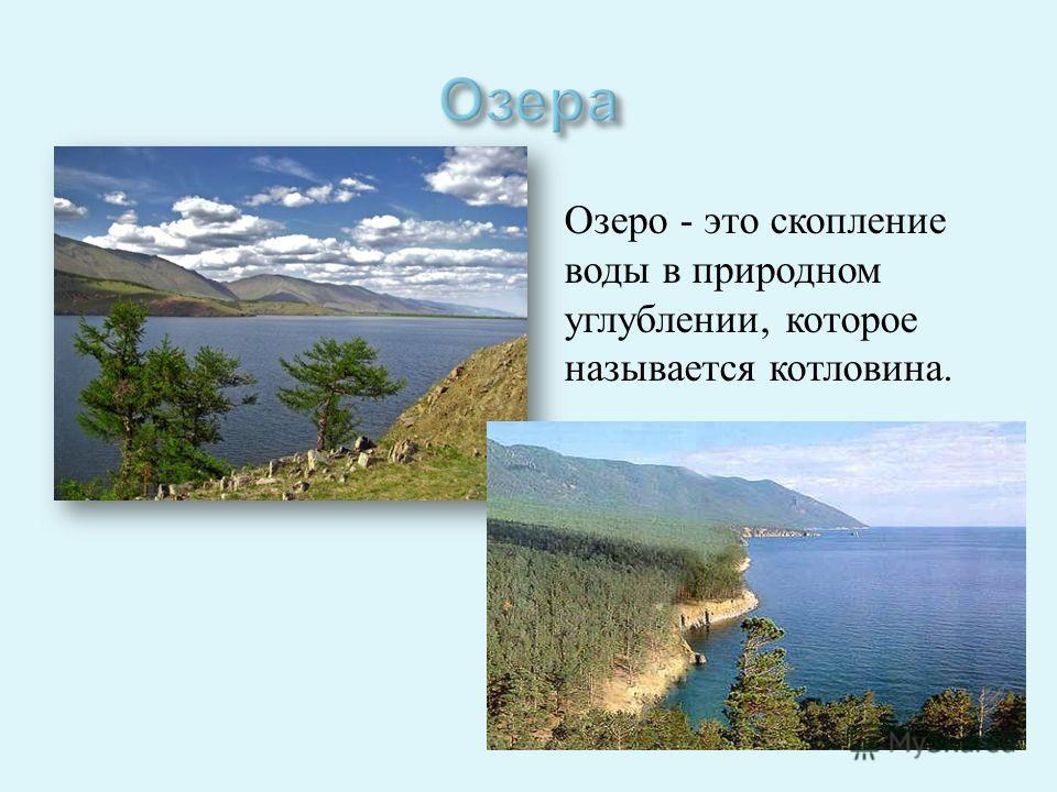 Озеро - это скопление воды в природном углублении, которое называется котловина.