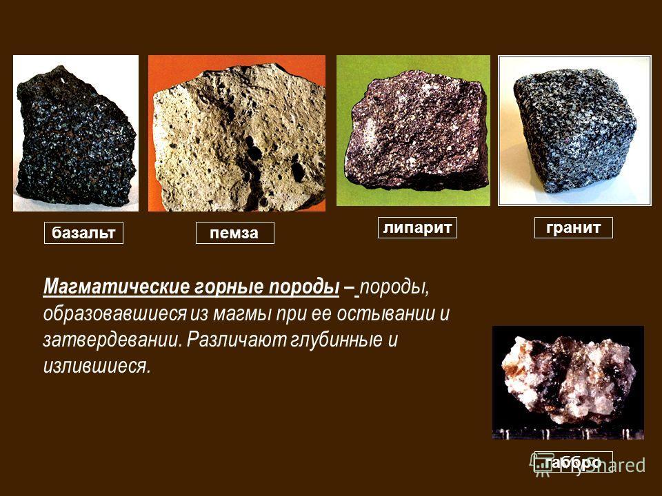 базальтпемза гранитлипарит габбро Магматические горные породы – породы, образовавшиеся из магмы при ее остывании и затвердевании. Различают глубинные и излившиеся.