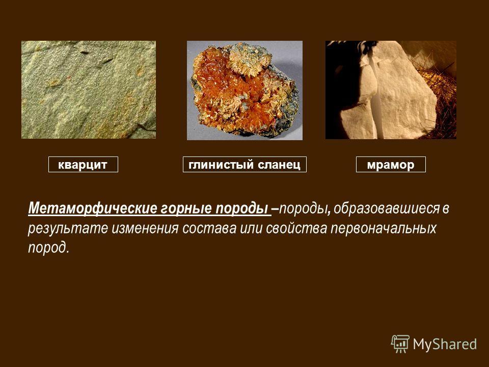 кварцитглинистый сланецмрамор Метаморфические горные породы – породы, образовавшиеся в результате изменения состава или свойства первоначальных пород.