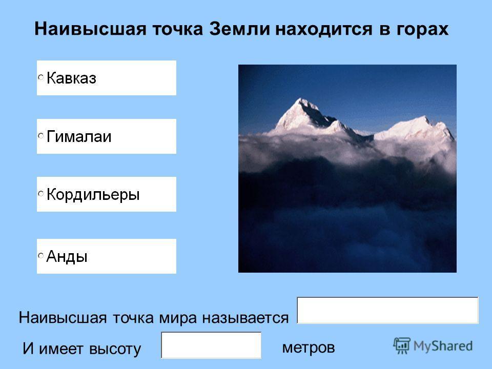 Наивысшая точка Земли находится в горах Наивысшая точка мира называется И имеет высоту метров