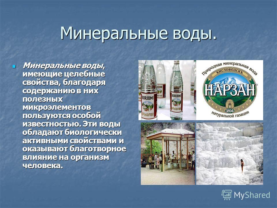 Минеральные воды. Минеральные воды, имеющие целебные свойства, благодаря содержанию в них полезных микроэлементов пользуются особой известностью. Эти воды обладают биологически активными свойствами и оказывают благотворное влияние на организм человек