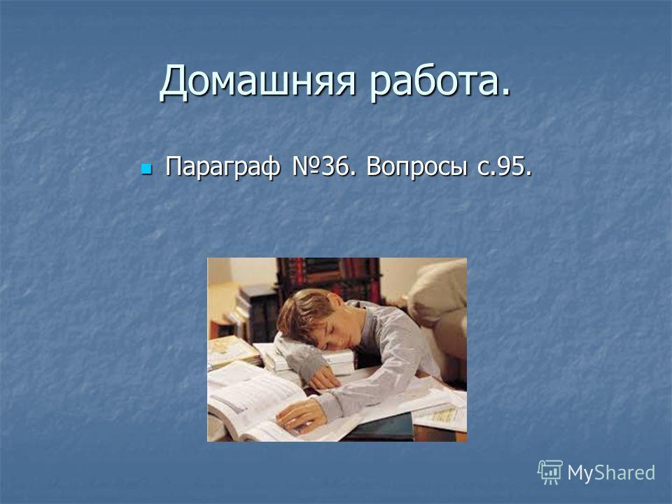 Домашняя работа. Параграф 36. Вопросы с.95. Параграф 36. Вопросы с.95.
