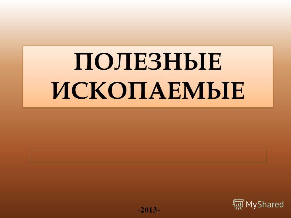 -2013- ПОЛЕЗНЫЕ ИСКОПАЕМЫЕ ПОЛЕЗНЫЕ ИСКОПАЕМЫЕ