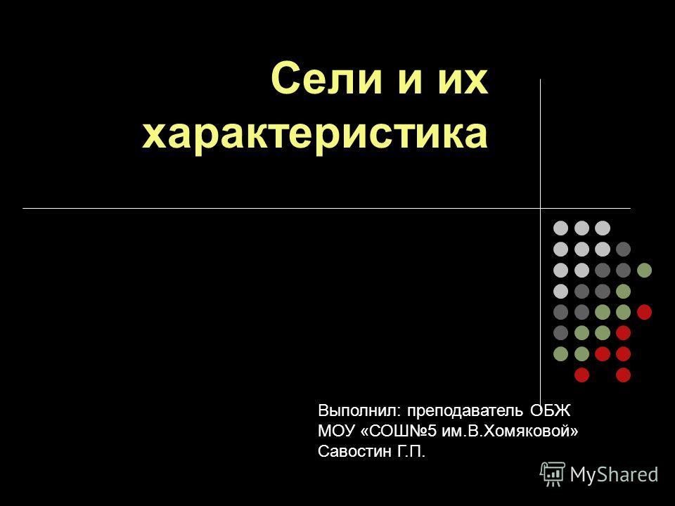Сели и их характеристика Выполнил: преподаватель ОБЖ МОУ «СОШ5 им.В.Хомяковой» Савостин Г.П.