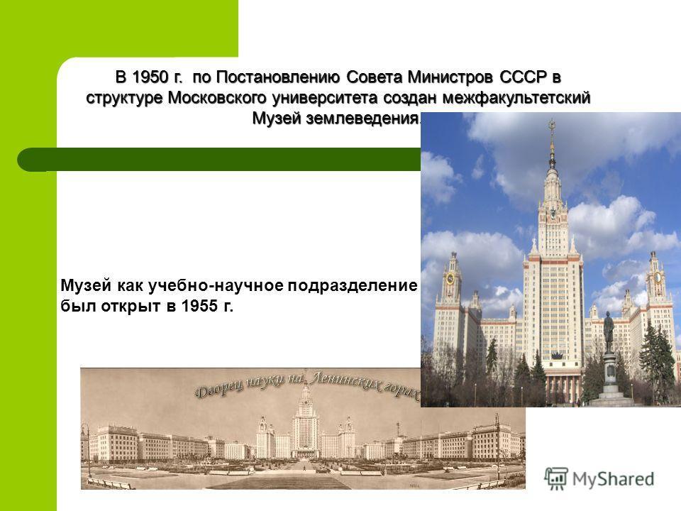 В 1950 г. по Постановлению Совета Министров СССР в структуре Московского университета создан межфакультетский Музей землеведения. Музей как учебно-научное подразделение МГУ был открыт в 1955 г.