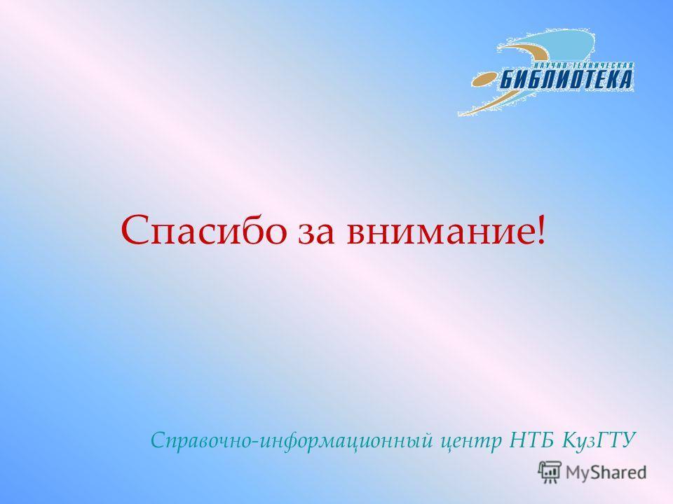 Спасибо за внимание! Справочно-информационный центр НТБ КузГТУ