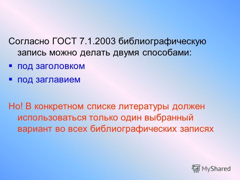 Согласно ГОСТ 7.1.2003 библиографическую запись можно делать двумя способами: под заголовком под заглавием Но! В конкретном списке литературы должен использоваться только один выбранный вариант во всех библиографических записях
