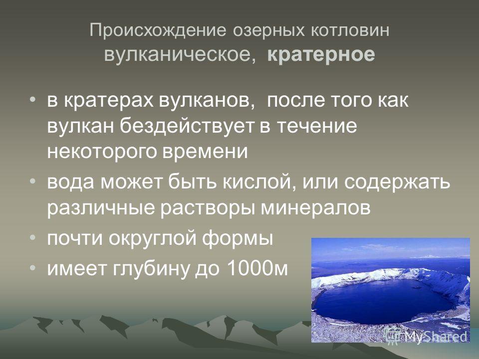 Происхождение озерных котловин вулканическое, кратерное в кратерах вулканов, после того как вулкан бездействует в течение некоторого времени вода может быть кислой, или содержать различные растворы минералов почти округлой формы имеет глубину до 1000