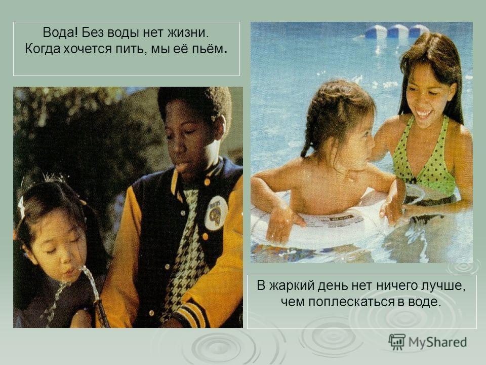 Вода! Без воды нет жизни. Когда хочется пить, мы её пьём. В жаркий день нет ничего лучше, чем поплескаться в воде.