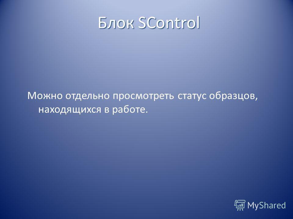 Можно отдельно просмотреть статус образцов, находящихся в работе. Блок SControl