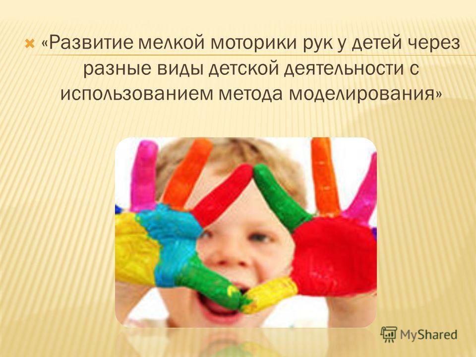 «Развитие мелкой моторики рук у детей через разные виды детской деятельности с использованием метода моделирования»
