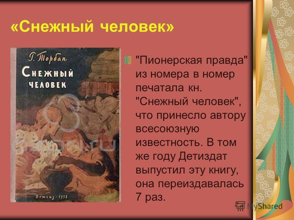 «Снежный человек» Пионерская правда из номера в номер печатала кн. Снежный человек, что принесло автору всесоюзную известность. В том же году Детиздат выпустил эту книгу, она переиздавалась 7 раз.