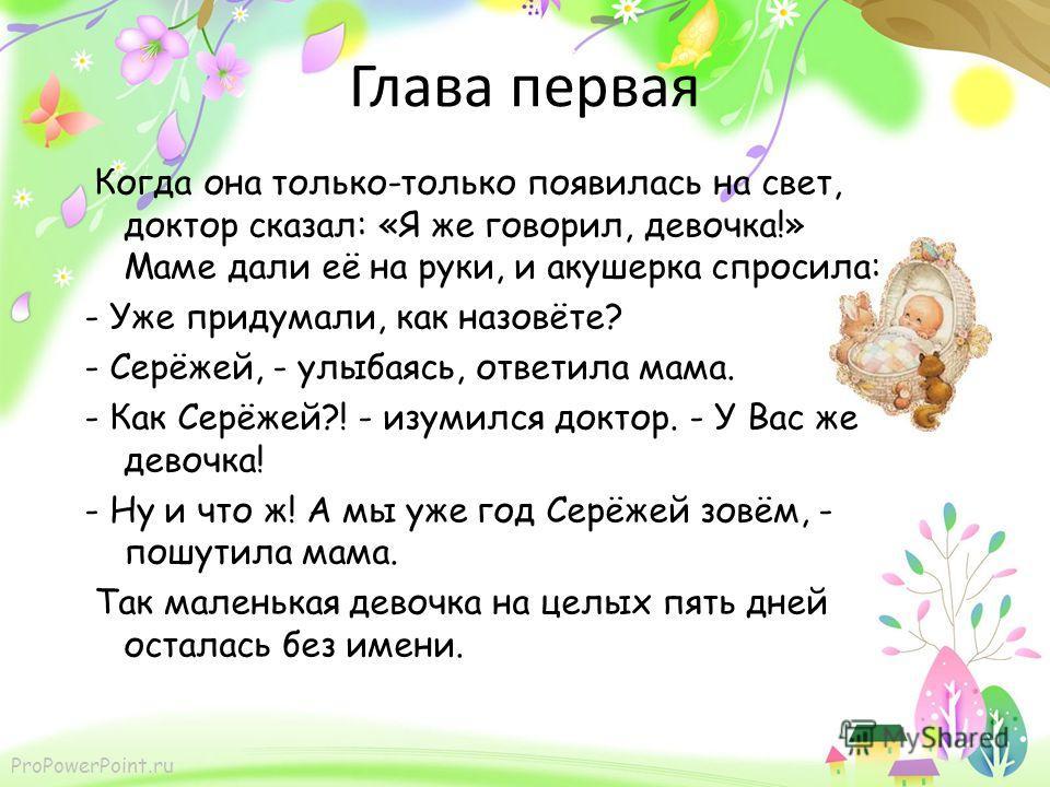 ProPowerPoint.ru Глава первая Когда она только-только появилась на свет, доктор сказал: «Я же говорил, девочка!» Маме дали её на руки, и акушерка спросила: - Уже придумали, как назовёте? - Серёжей, - улыбаясь, ответила мама. - Как Серёжей?! - изумилс