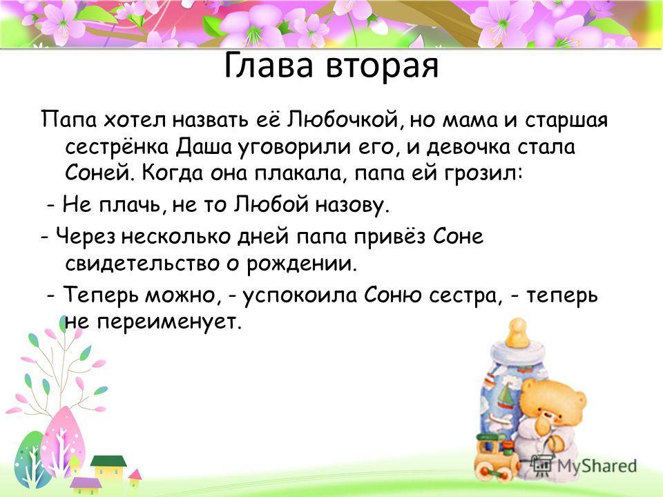 ProPowerPoint.ru Глава вторая Папа хотел назвать её Любочкой, но мама и старшая сестрёнка Даша уговорили его, и девочка стала Соней. Когда она плакала, папа ей грозил: - Не плачь, не то Любой назову. - Через несколько дней папа привёз Соне свидетельс