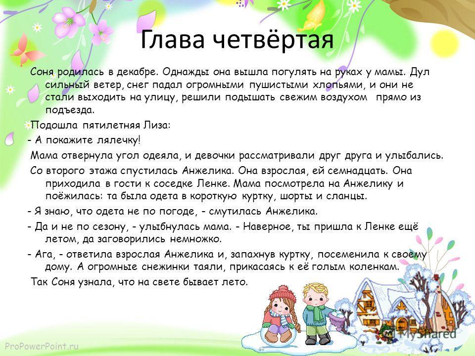 ProPowerPoint.ru Глава четвёртая Соня родилась в декабре. Однажды она вышла погулять на руках у мамы. Дул сильный ветер, снег падал огромными пушистыми хлопьями, и они не стали выходить на улицу, решили подышать свежим воздухом прямо из подъезда. Под