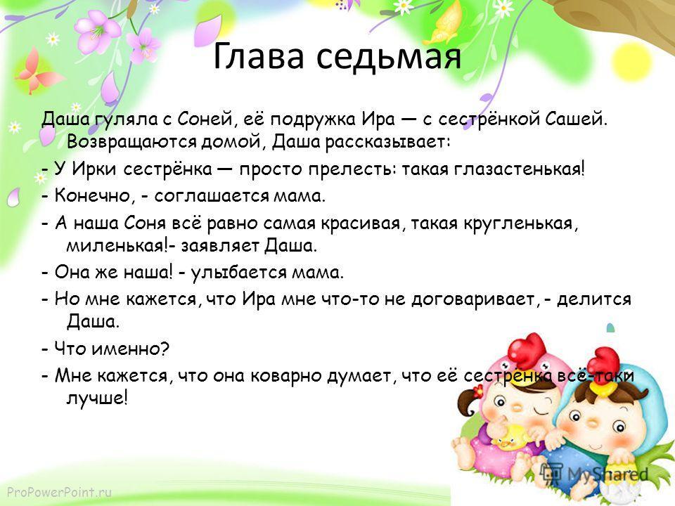 ProPowerPoint.ru Глава седьмая Даша гуляла с Соней, её подружка Ира с сестрёнкой Сашей. Возвращаются домой, Даша рассказывает: - У Ирки сестрёнка просто прелесть: такая глазастенькая! - Конечно, - соглашается мама. - А наша Соня всё равно самая краси