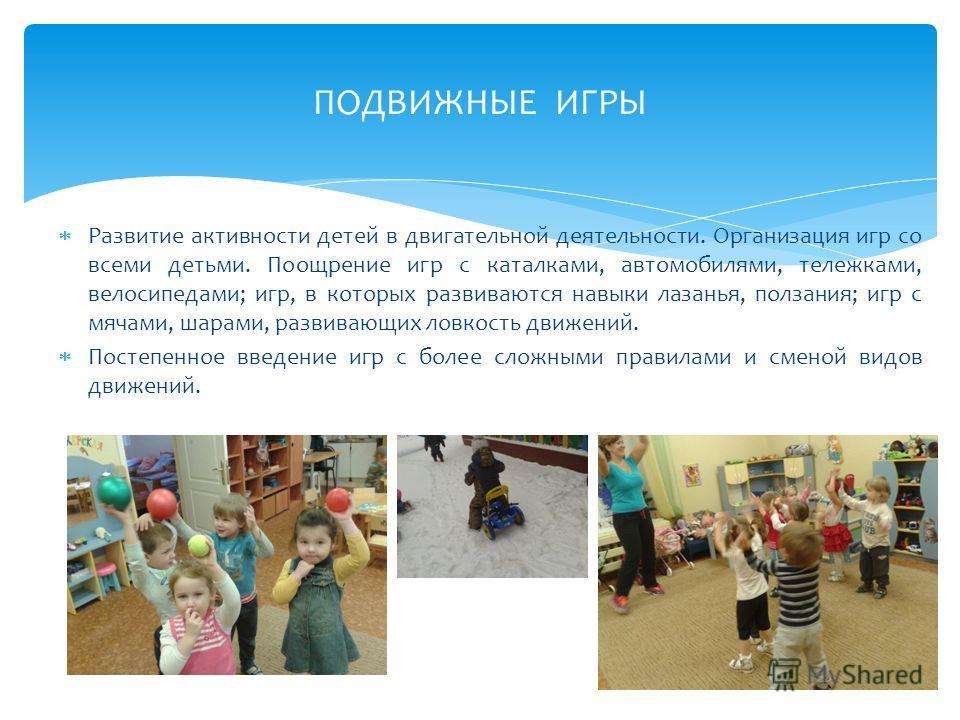 Развитие активности детей в двигательной деятельности. Организация игр со всеми детьми. Поощрение игр с каталками, автомобилями, тележками, велосипедами; игр, в которых развиваются навыки лазанья, ползания; игр с мячами, шарами, развивающих ловкость