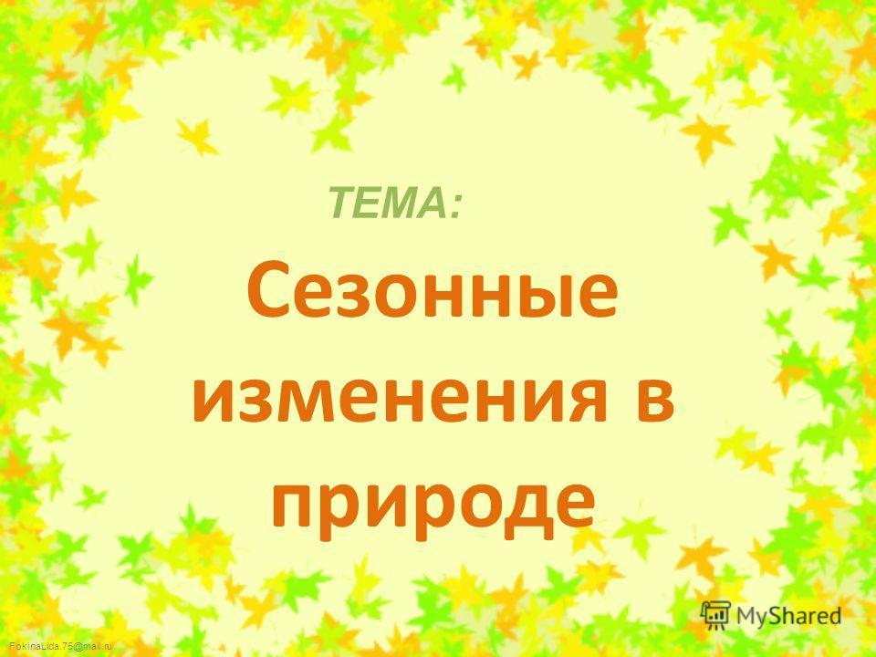 FokinaLida.75@mail.ru ТЕМА: Сезонные изменения в природе