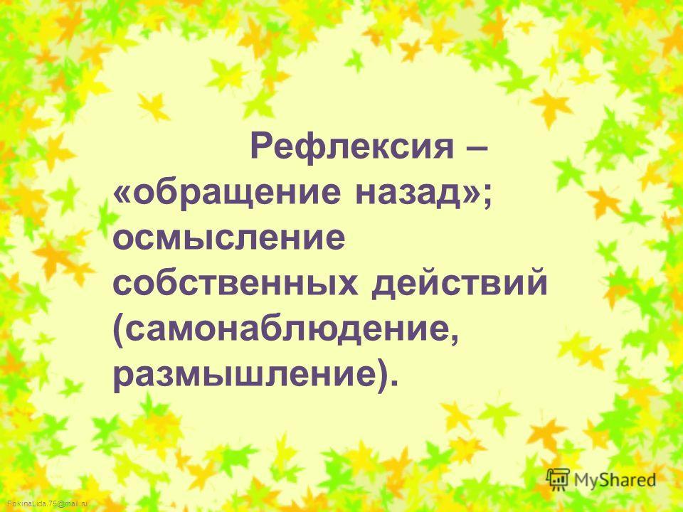 FokinaLida.75@mail.ru Рефлексия – «обращение назад»; осмысление собственных действий (самонаблюдение, размышление).