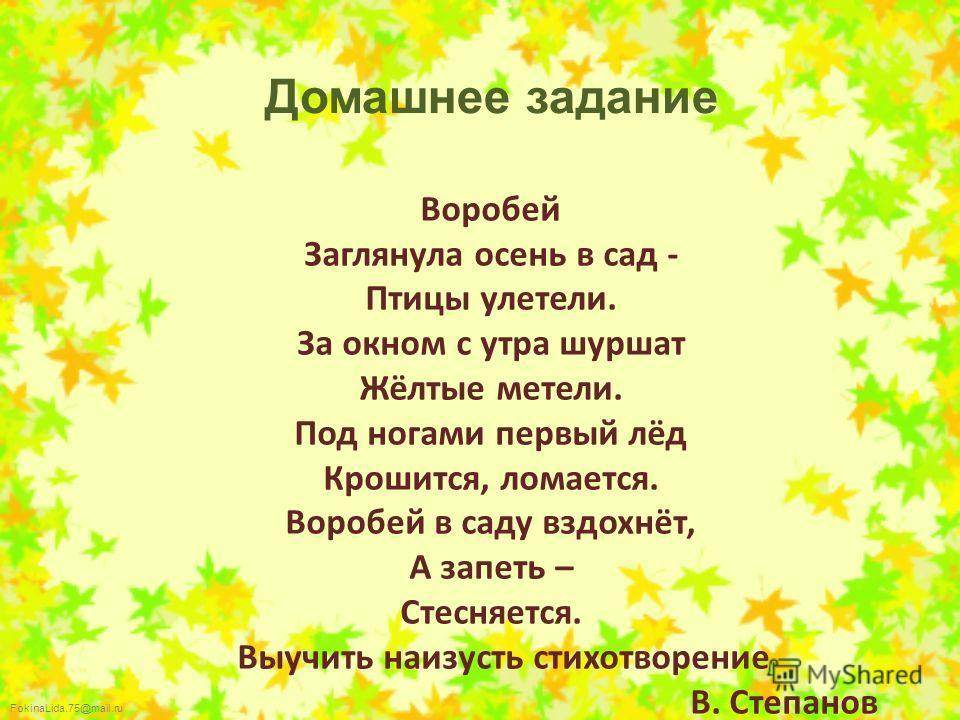 FokinaLida.75@mail.ru Воробей Заглянула осень в сад - Птицы улетели. За окном с утра шуршат Жёлтые метели. Под ногами первый лёд Крошится, ломается. Воробей в саду вздохнёт, А запеть – Стесняется. Выучить наизусть стихотворение В. Степанов Домашнее з
