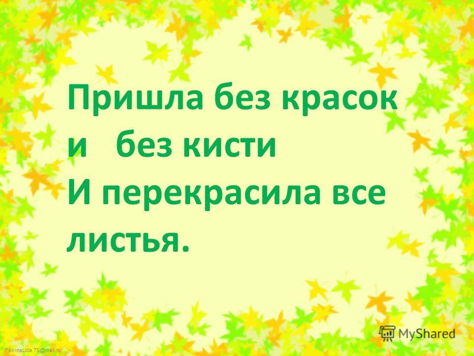 FokinaLida.75@mail.ru Пришла без красок и без кисти И перекрасила все листья.