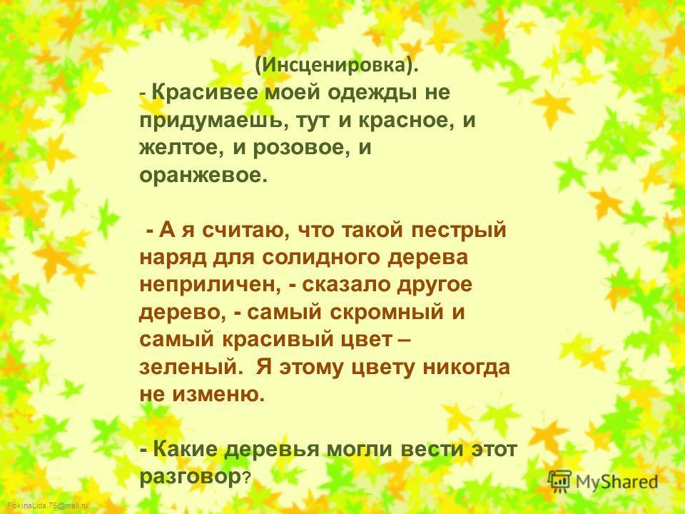 FokinaLida.75@mail.ru (Инсценировка). - Красивее моей одежды не придумаешь, тут и красное, и желтое, и розовое, и оранжевое. - А я считаю, что такой пестрый наряд для солидного дерева неприличен, - сказало другое дерево, - самый скромный и самый крас