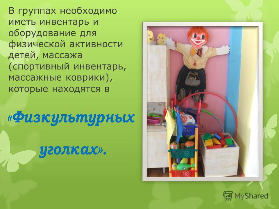 В группах необходимо иметь инвентарь и оборудование для физической активности детей, массажа (спортивный инвентарь, массажные коврики), которые находятся в