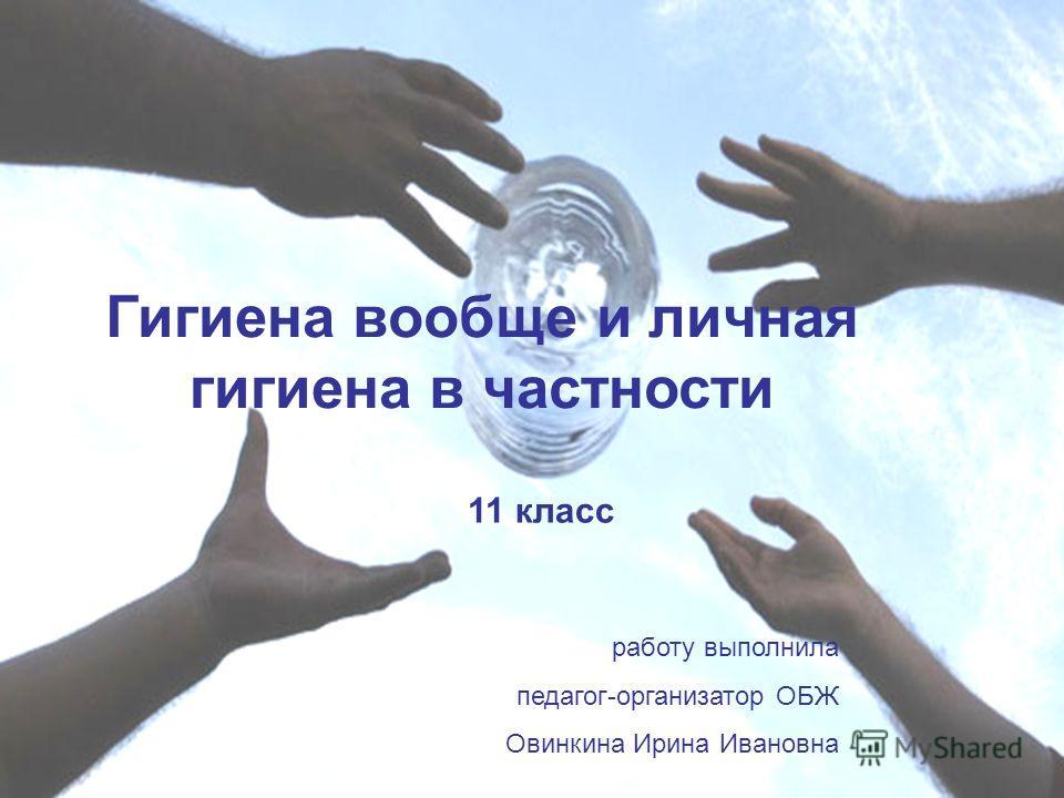 Гигиена вообще и личная гигиена в частности 11 класс работу выполнила педагог-организатор ОБЖ Овинкина Ирина Ивановна