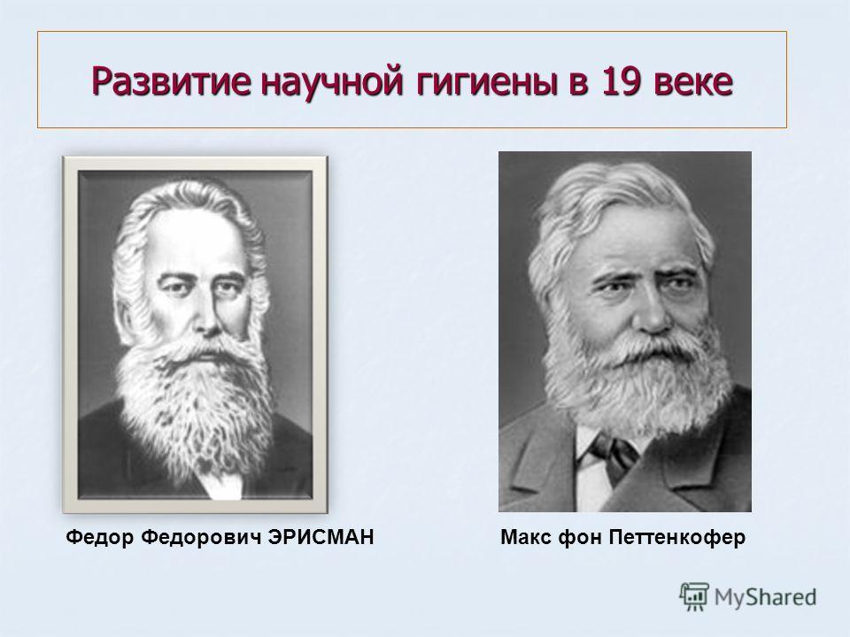 Развитие научной гигиены в 19 веке Федор Федорович ЭРИСМАНМакс фон Петтенкофер