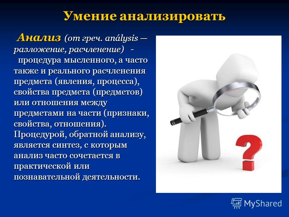 Умение анализировать Анализ (от греч. análysis разложение, расчленение) - процедура мысленного, а часто также и реального расчленения предмета (явления, процесса), свойства предмета (предметов) или отношения между предметами на части (признаки, свойс