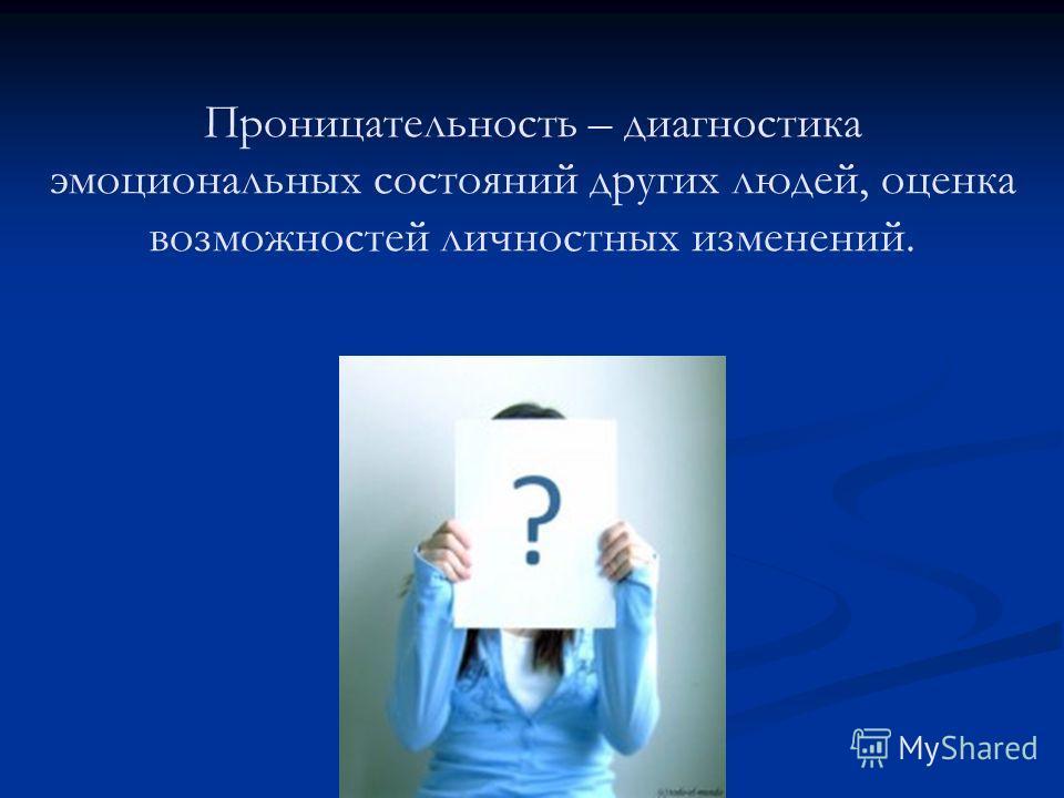 Проницательность – диагностика эмоциональных состояний других людей, оценка возможностей личностных изменений.