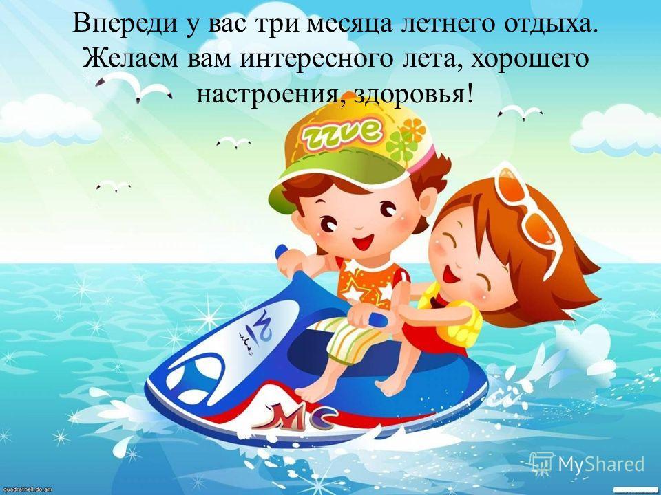 Впереди у вас три месяца летнего отдыха. Желаем вам интересного лета, хорошего настроения, здоровья!