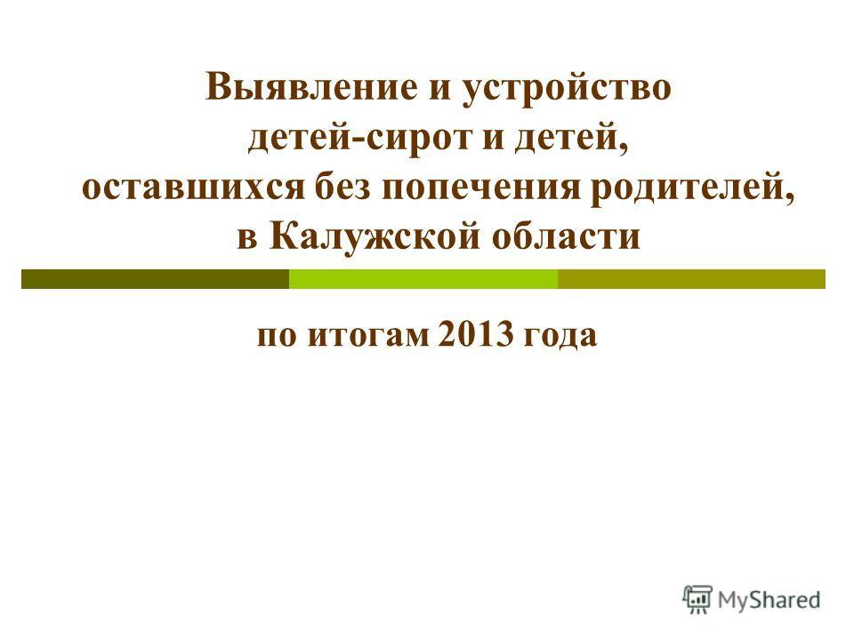 Выявление и устройство детей-сирот и детей, оставшихся без попечения родителей, в Калужской области по итогам 2013 года