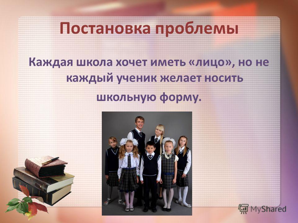 Постановка проблемы Каждая школа хочет иметь «лицо», но не каждый ученик желает носить школьную форму.