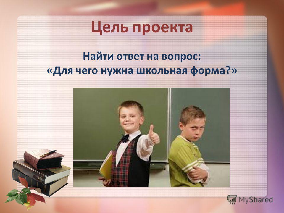 Цель проекта Найти ответ на вопрос: «Для чего нужна школьная форма?»