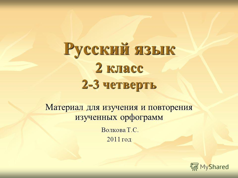Русский язык 2 класс 2-3 четверть Материал для изучения и повторения изученных орфограмм Волкова Т.С. Волкова Т.С. 2011 год