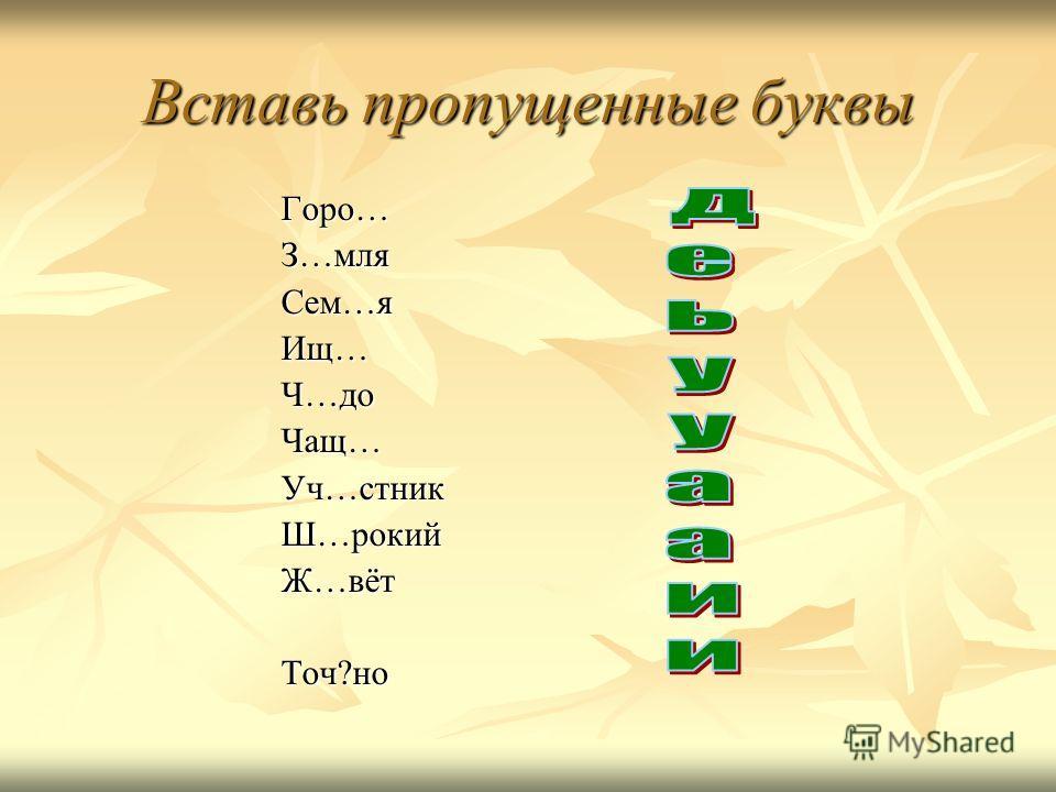 Вставь пропущенные буквы Горо…З…мля Сем…я Ищ…Ч…до Чащ…Уч…стникШ…рокийЖ…вёт Точ?но