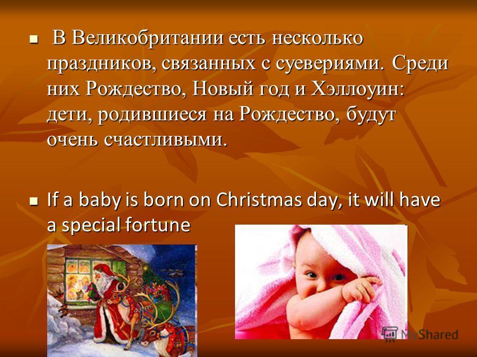 В Великобритании есть несколько праздников, связанных с суевериями. Среди них Рождество, Новый год и Хэллоуин: дети, родившиеся на Рождество, будут очень счастливыми. В Великобритании есть несколько праздников, связанных с суевериями. Среди них Рожде