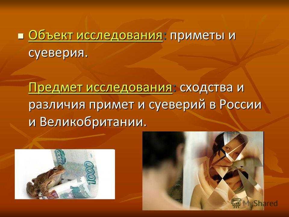 Объект исследования: приметы и суеверия. Предмет исследования: сходства и различия примет и суеверий в России и Великобритании. Объект исследования: приметы и суеверия. Предмет исследования: сходства и различия примет и суеверий в России и Великобрит
